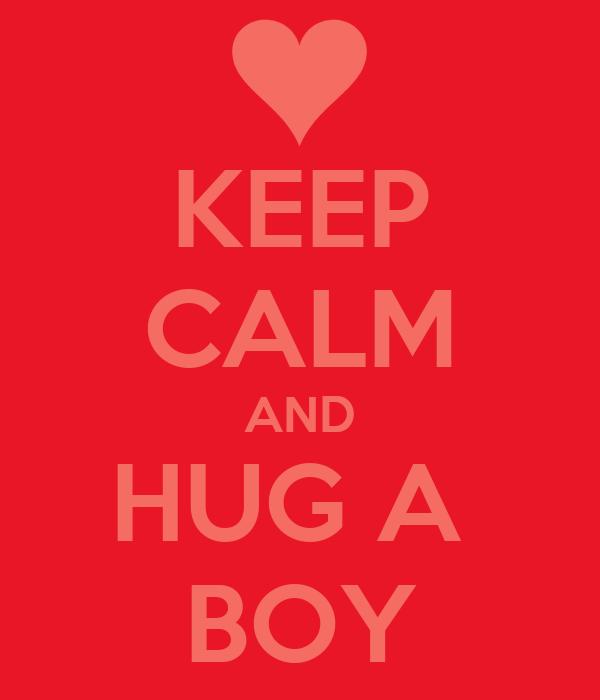 KEEP CALM AND HUG A  BOY