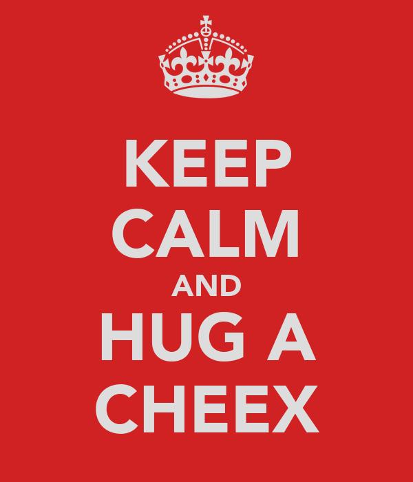KEEP CALM AND HUG A CHEEX