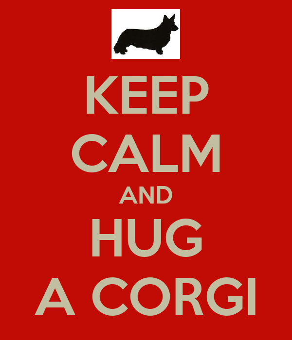 KEEP CALM AND HUG A CORGI