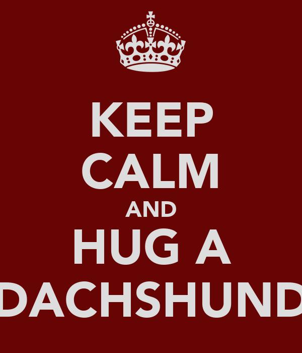 KEEP CALM AND HUG A DACHSHUND