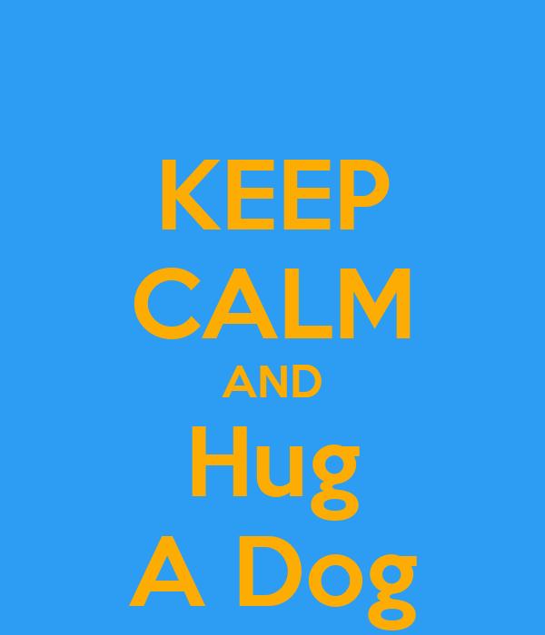 KEEP CALM AND Hug A Dog