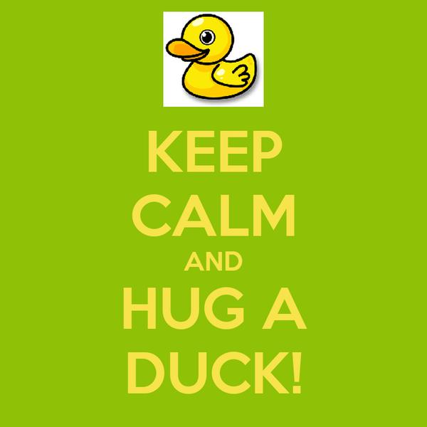 KEEP CALM AND HUG A DUCK!