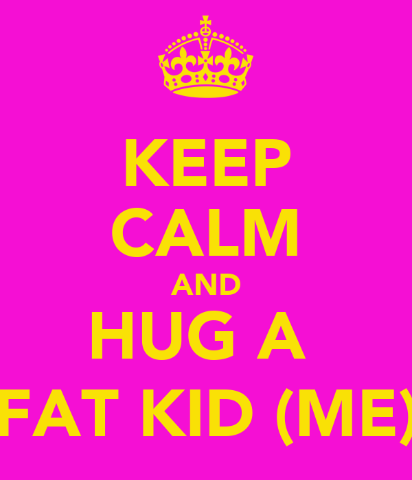 KEEP CALM AND HUG A  FAT KID (ME)
