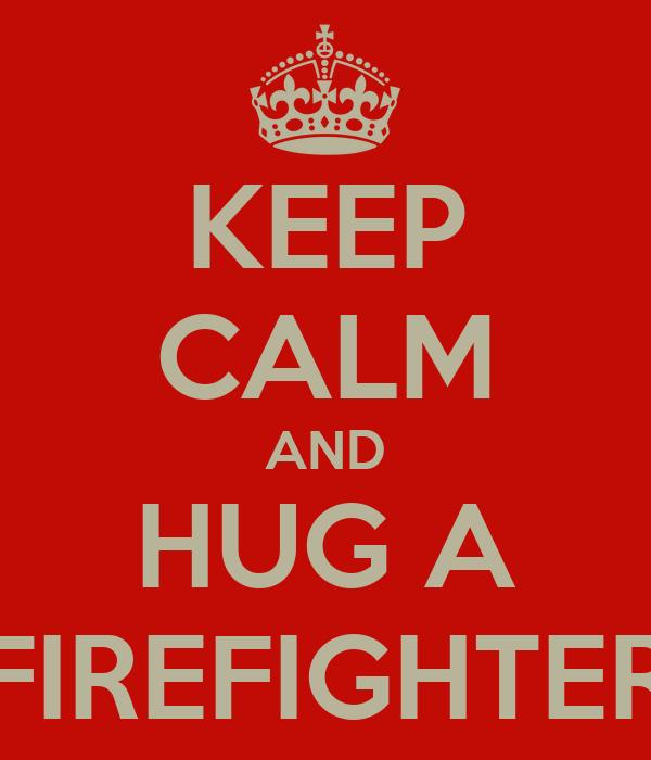KEEP CALM AND HUG A FIREFIGHTER