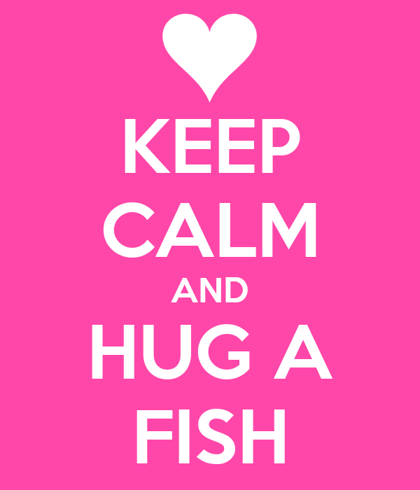 KEEP CALM AND HUG A FISH