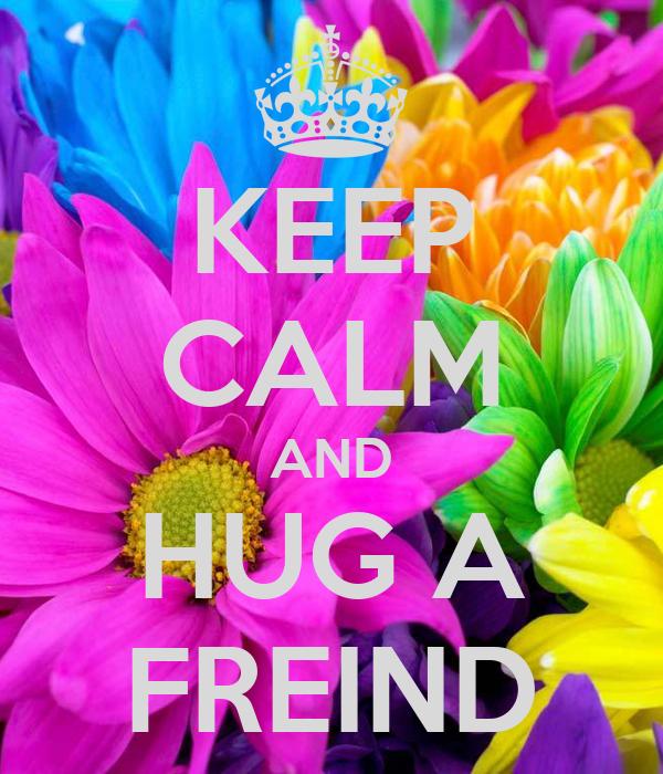 KEEP CALM AND HUG A FREIND