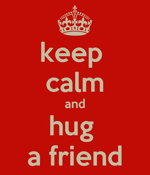 keep  calm and hug  a friend