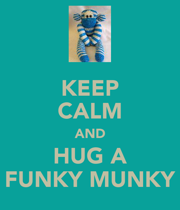 KEEP CALM AND HUG A FUNKY MUNKY