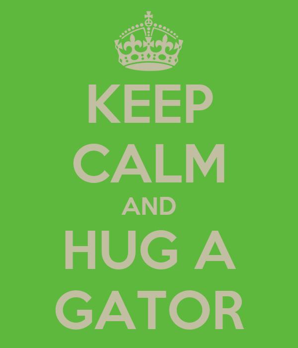 KEEP CALM AND HUG A GATOR