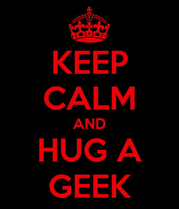 KEEP CALM AND HUG A GEEK