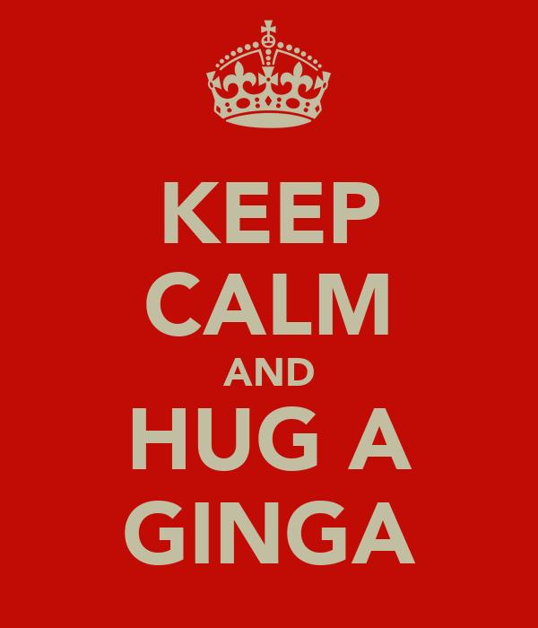 KEEP CALM AND HUG A GINGA