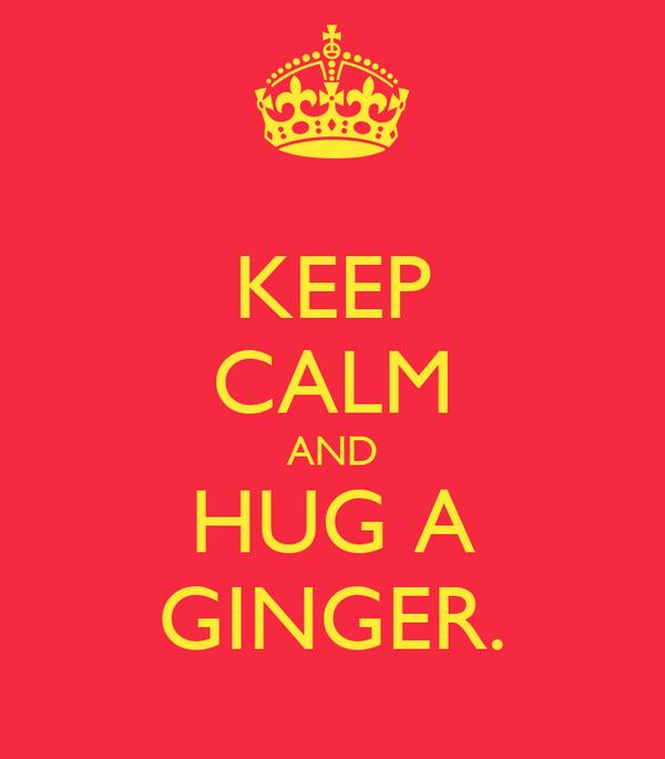 KEEP CALM AND HUG A GINGER.