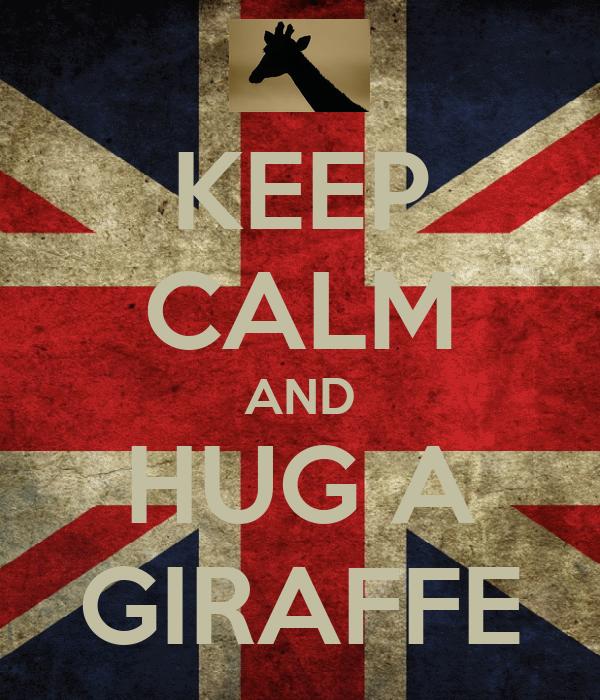 KEEP CALM AND HUG A GIRAFFE