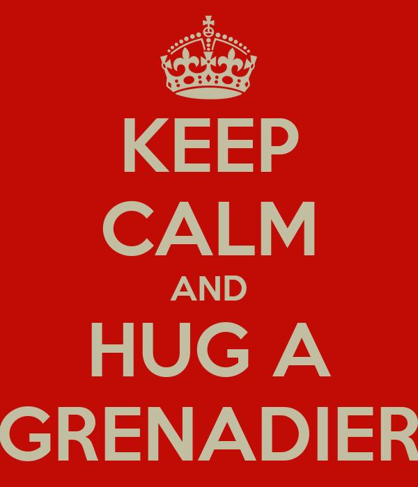 KEEP CALM AND HUG A GRENADIER