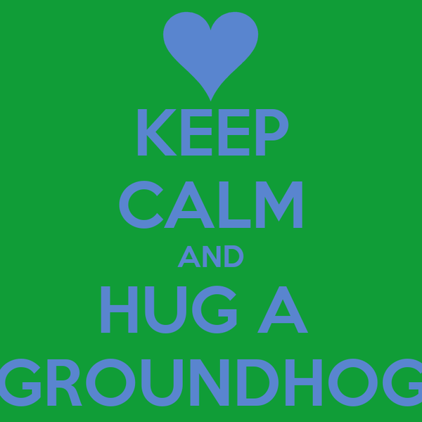KEEP CALM AND HUG A  GROUNDHOG