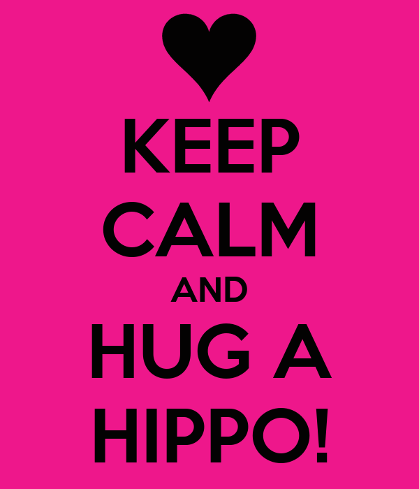KEEP CALM AND HUG A HIPPO!