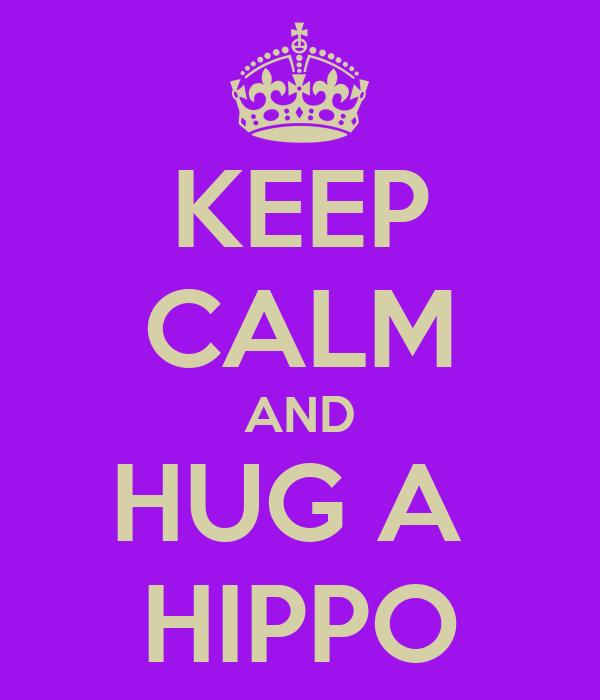 KEEP CALM AND HUG A  HIPPO