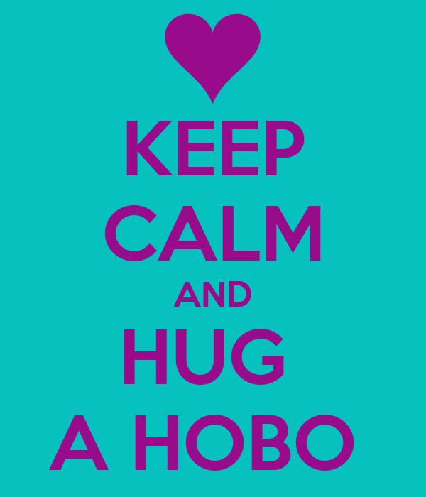 KEEP CALM AND HUG  A HOBO