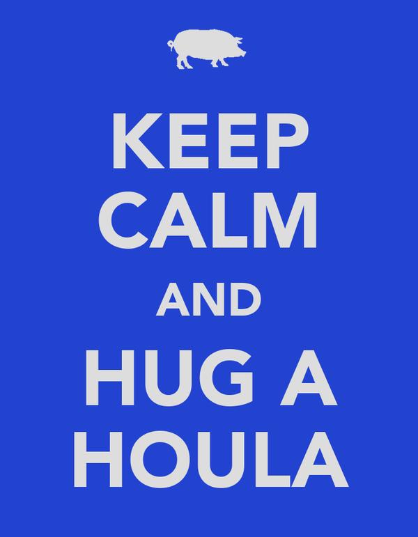 KEEP CALM AND HUG A HOULA