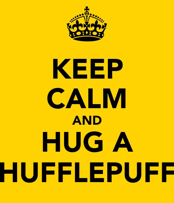 KEEP CALM AND HUG A HUFFLEPUFF