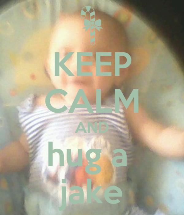 KEEP CALM AND hug a  jake
