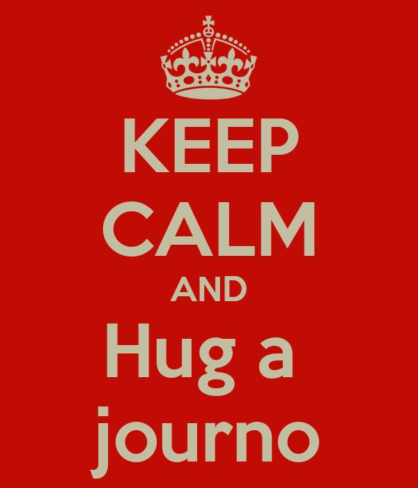 KEEP CALM AND Hug a  journo
