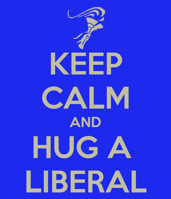 KEEP CALM AND HUG A  LIBERAL