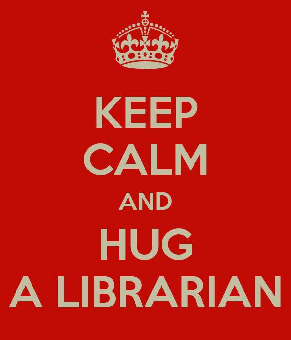 KEEP CALM AND HUG A LIBRARIAN