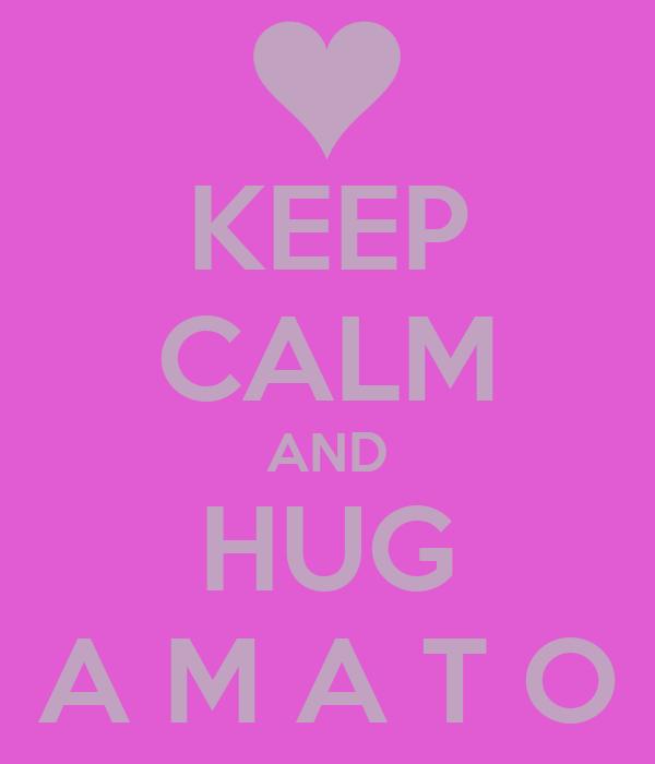 KEEP CALM AND HUG A M A T O