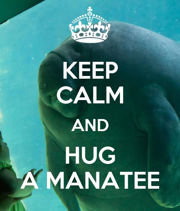 KEEP CALM AND HUG A MANATEE