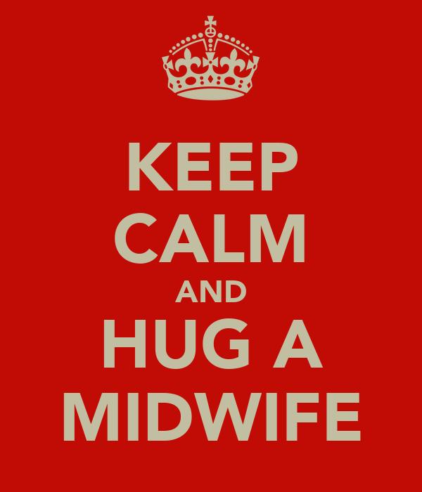 KEEP CALM AND HUG A MIDWIFE