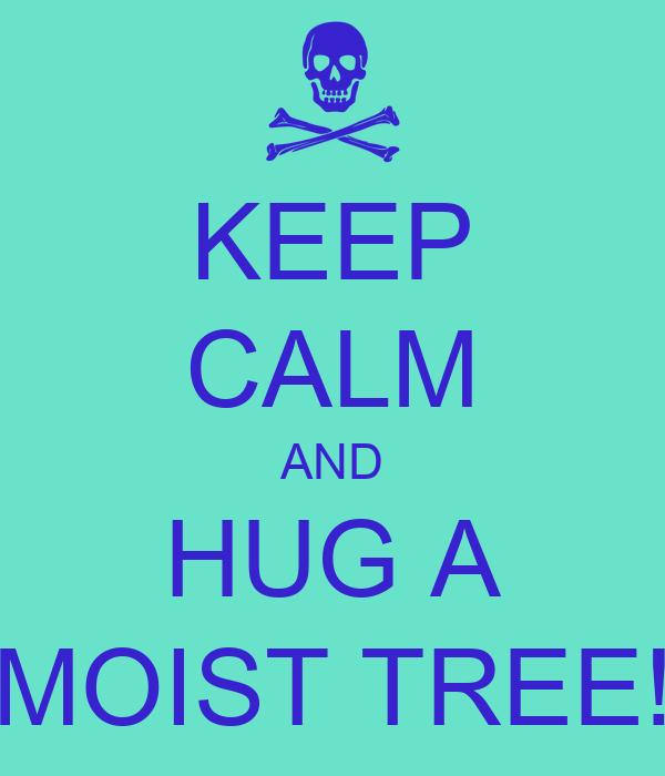 KEEP CALM AND HUG A MOIST TREE!