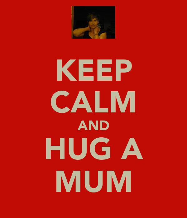 KEEP CALM AND HUG A MUM