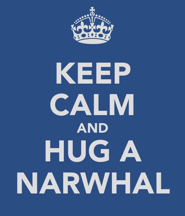 KEEP CALM AND HUG A NARWHAL