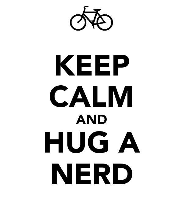 KEEP CALM AND HUG A NERD
