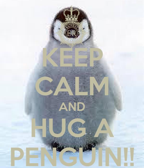 KEEP CALM AND HUG A PENGUIN!!