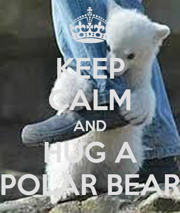KEEP CALM AND HUG A POLAR BEAR