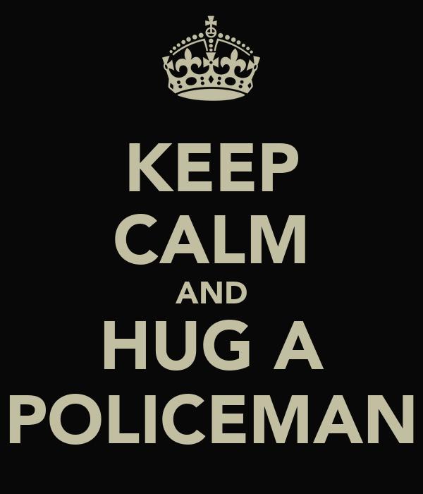 KEEP CALM AND HUG A POLICEMAN