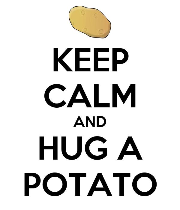 KEEP CALM AND HUG A POTATO