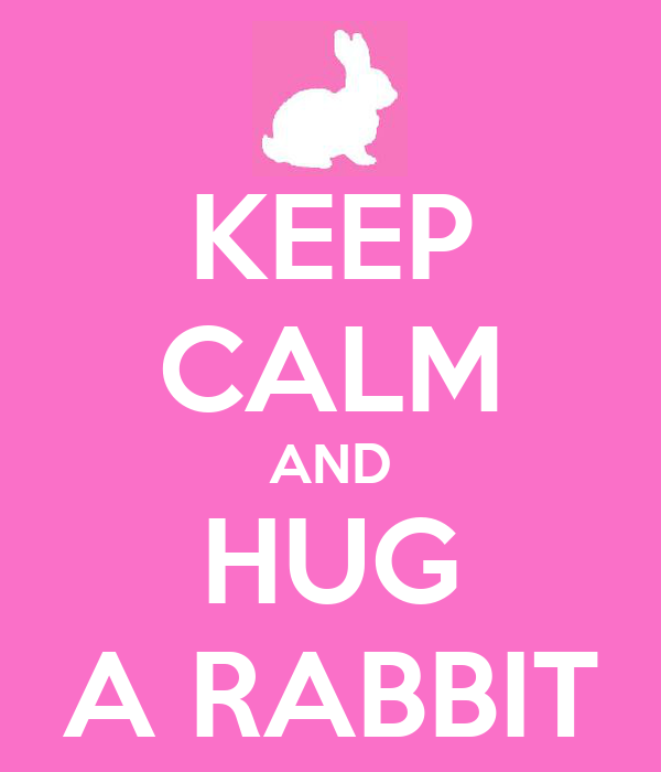 KEEP CALM AND HUG A RABBIT