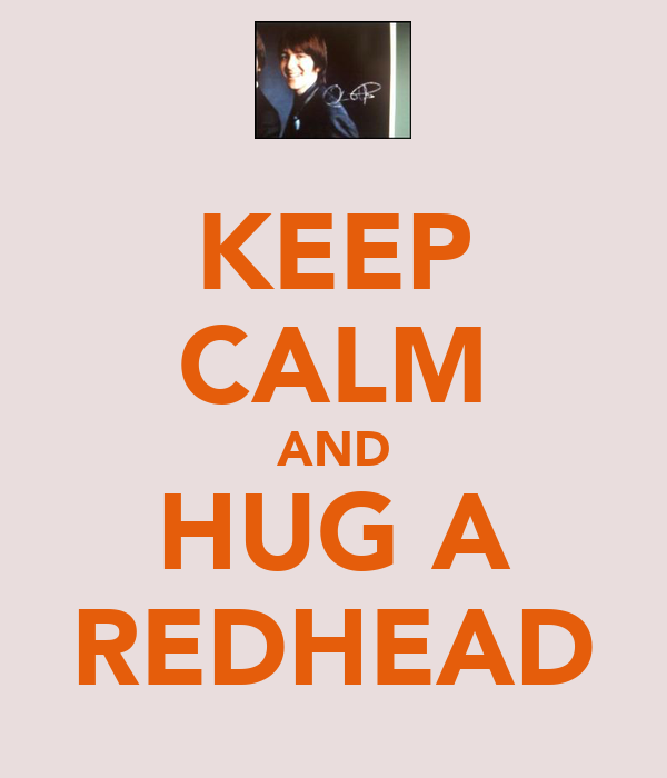 KEEP CALM AND HUG A REDHEAD