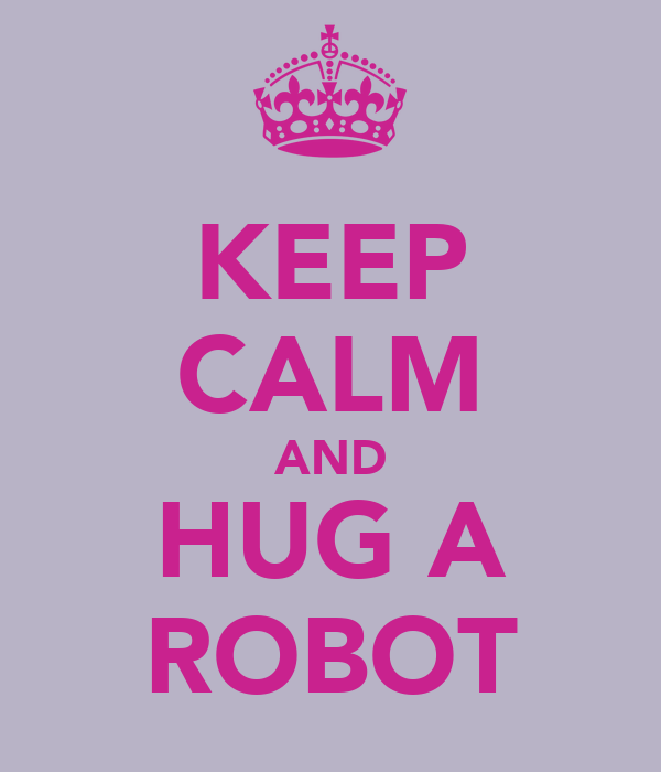 KEEP CALM AND HUG A ROBOT