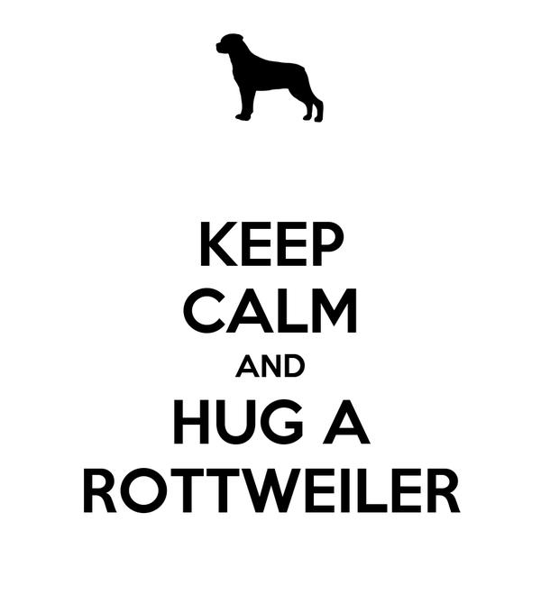 KEEP CALM AND HUG A ROTTWEILER