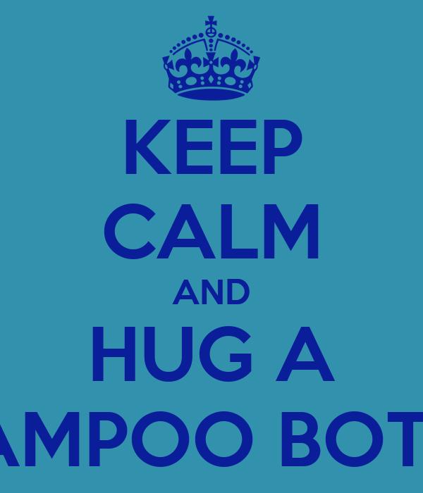 KEEP CALM AND HUG A SHAMPOO BOTTLE