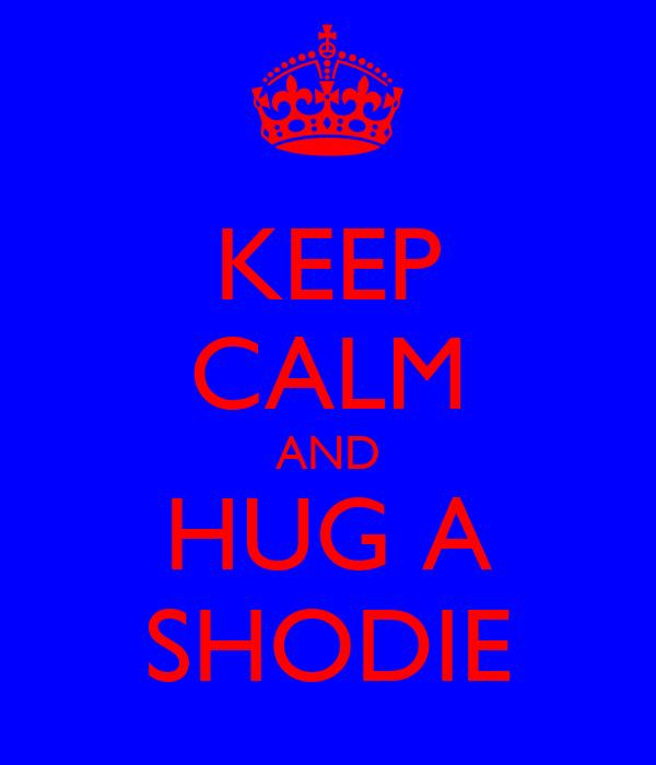 KEEP CALM AND HUG A SHODIE