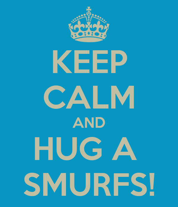 KEEP CALM AND HUG A  SMURFS!