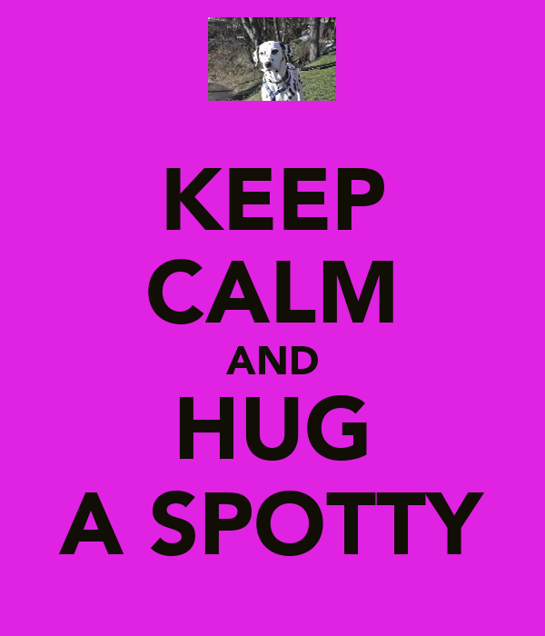 KEEP CALM AND HUG A SPOTTY