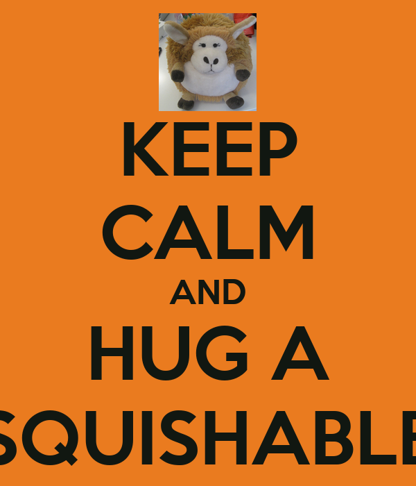 KEEP CALM AND HUG A SQUISHABLE