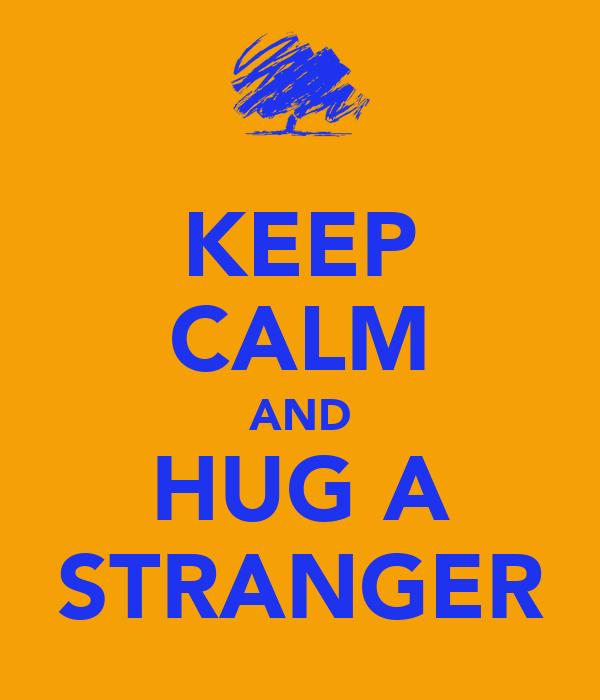 KEEP CALM AND HUG A STRANGER