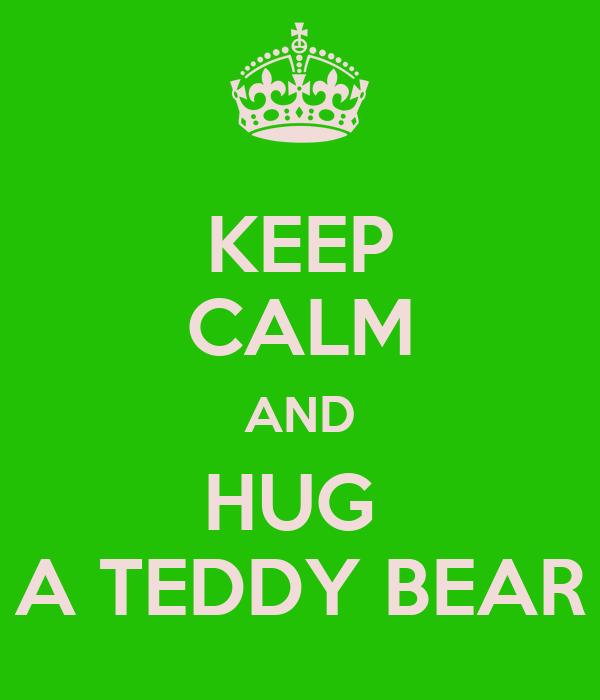 KEEP CALM AND HUG  A TEDDY BEAR